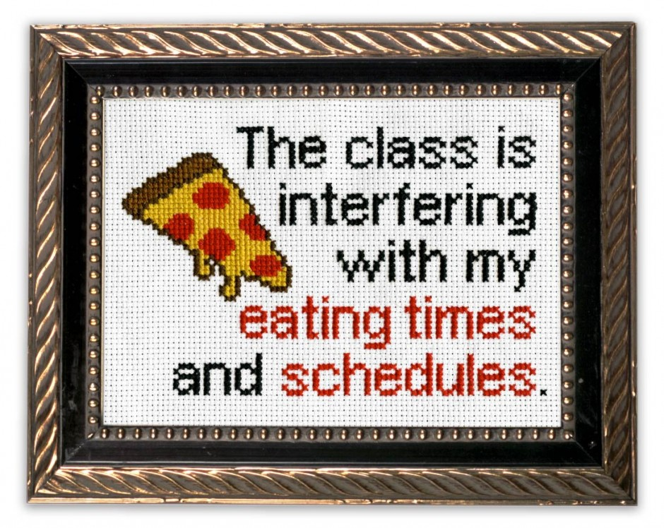 Cross stitch that says: the class is interfering with my eating times and schedules